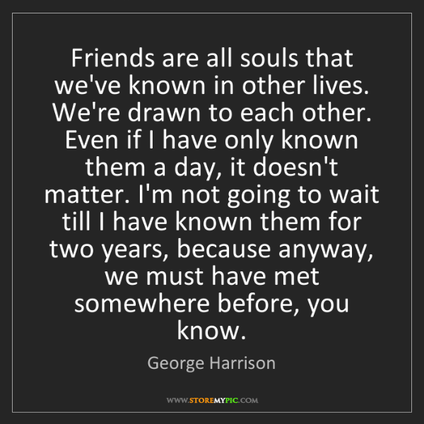 George Harrison: Friends are all souls that we've known in other lives....