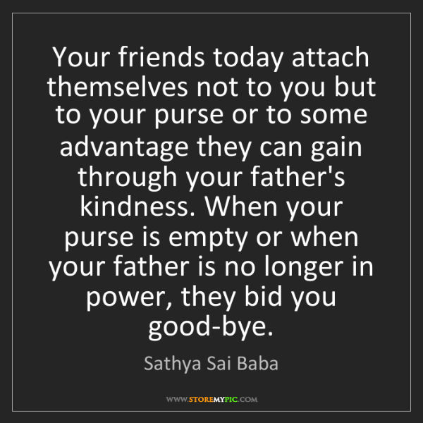 Sathya Sai Baba: Your friends today attach themselves not to you but to...