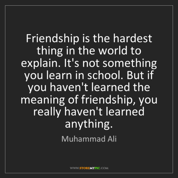 Muhammad Ali: Friendship is the hardest thing in the world to explain....