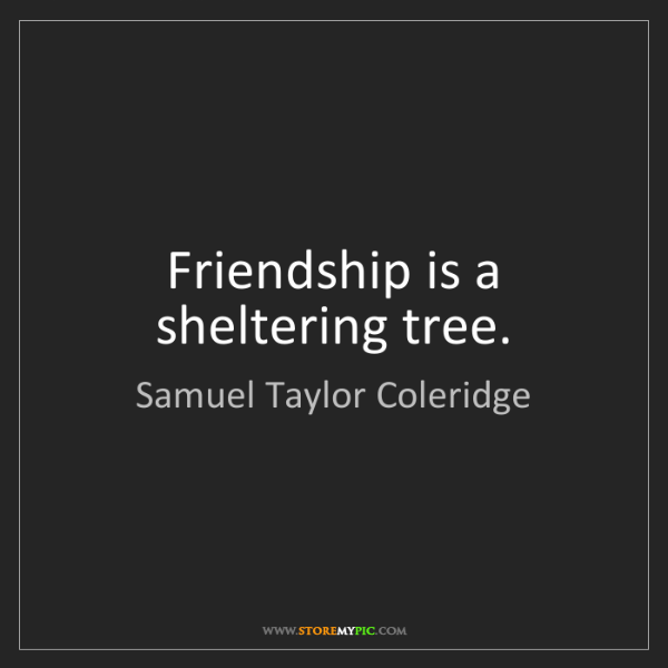 Samuel Taylor Coleridge: Friendship is a sheltering tree.