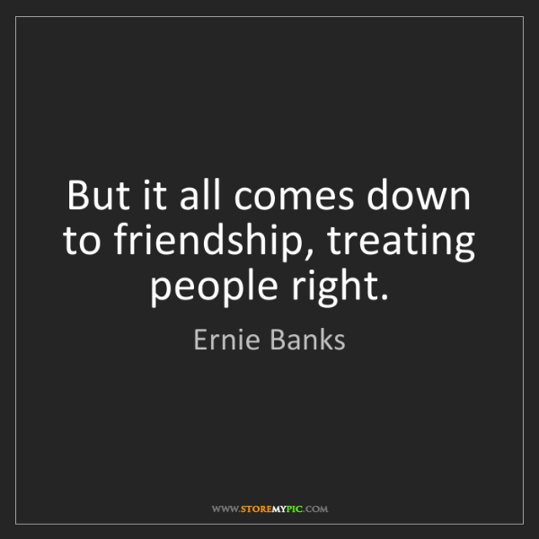 Ernie Banks: But it all comes down to friendship, treating people...
