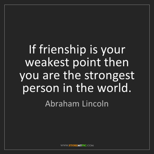 Abraham Lincoln: If frienship is your weakest point then you are the strongest...