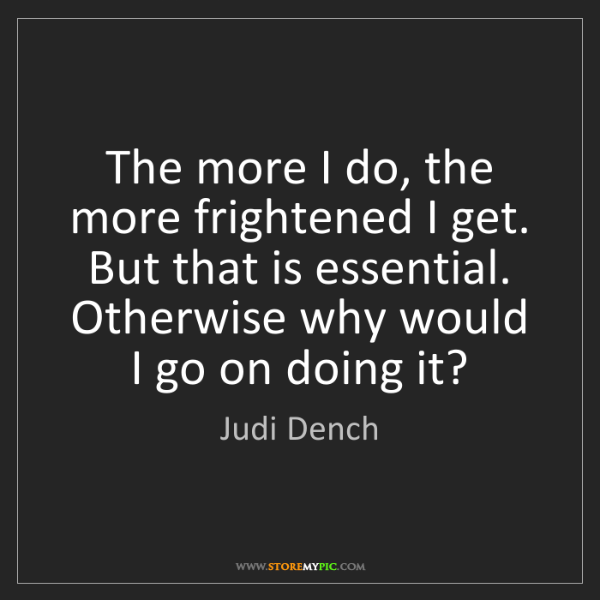Judi Dench: The more I do, the more frightened I get. But that is...