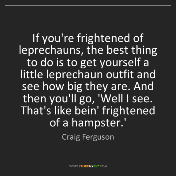 Craig Ferguson: If you're frightened of leprechauns, the best thing to...