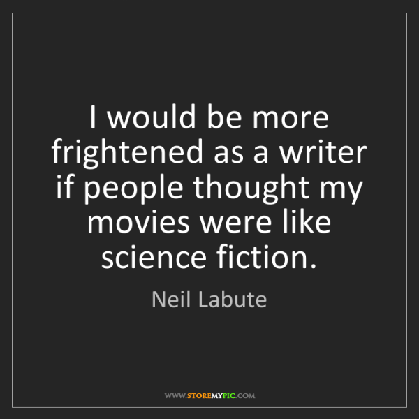 Neil Labute: I would be more frightened as a writer if people thought...