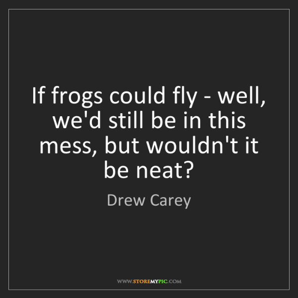 Drew Carey: If frogs could fly - well, we'd still be in this mess,...