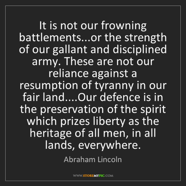 Abraham Lincoln: It is not our frowning battlements...or the strength...