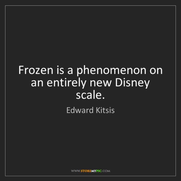 Edward Kitsis: Frozen is a phenomenon on an entirely new Disney scale.
