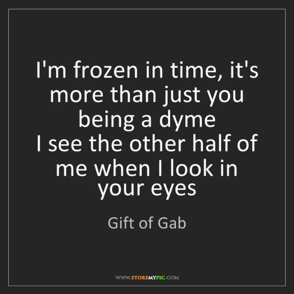 Gift of Gab: I'm frozen in time, it's more than just you being a dyme...