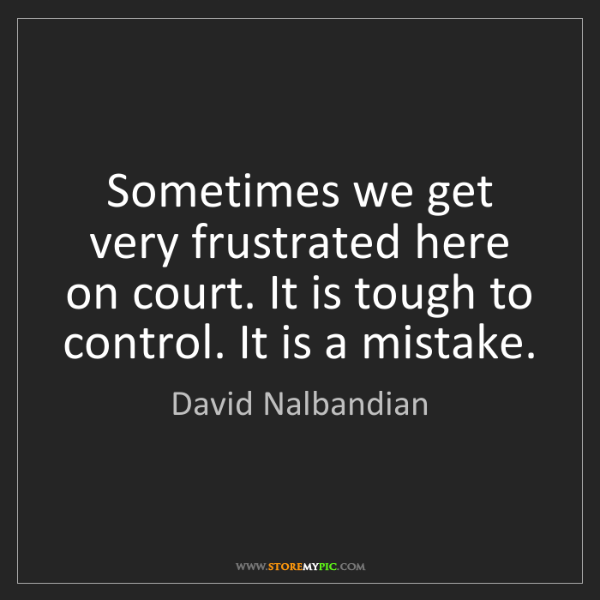 David Nalbandian: Sometimes we get very frustrated here on court. It is...