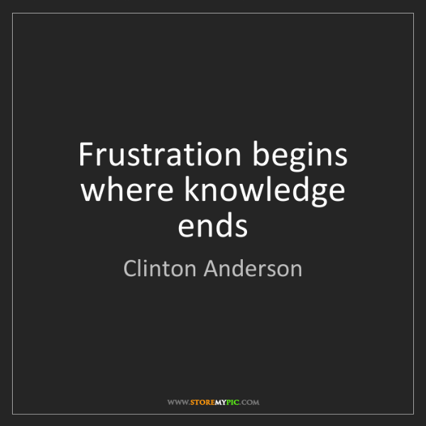 Clinton Anderson: Frustration begins where knowledge ends