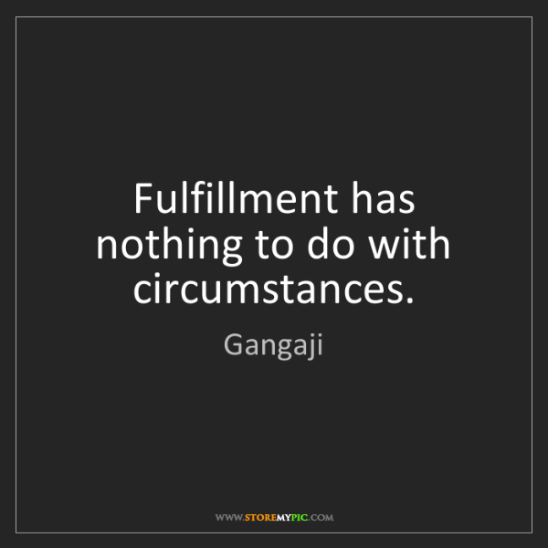 Gangaji: Fulfillment has nothing to do with circumstances.