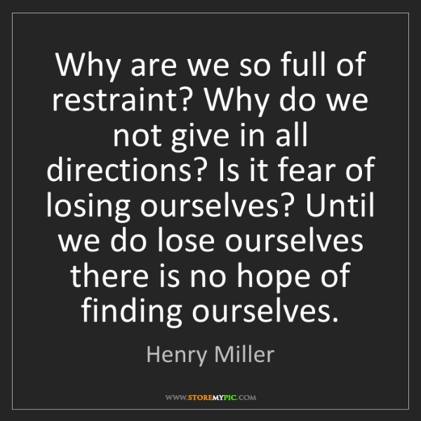 Henry Miller: Why are we so full of restraint? Why do we not give in...