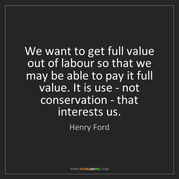 Henry Ford: We want to get full value out of labour so that we may...