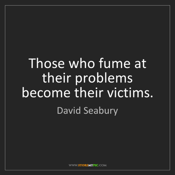 David Seabury: Those who fume at their problems become their victims.