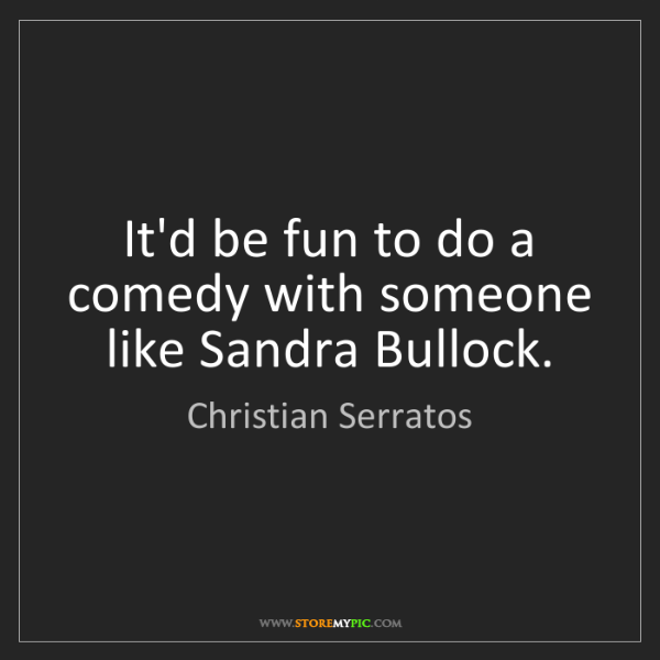 Christian Serratos: It'd be fun to do a comedy with someone like Sandra Bullock.