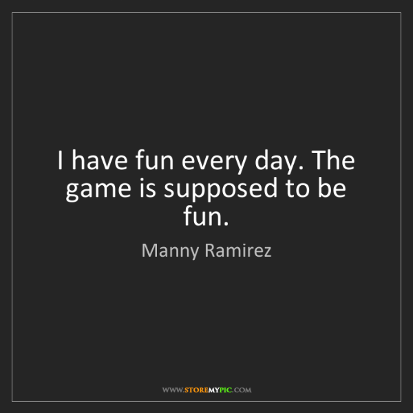 Manny Ramirez: I have fun every day. The game is supposed to be fun.
