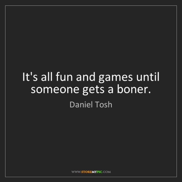 Daniel Tosh: It's all fun and games until someone gets a boner.