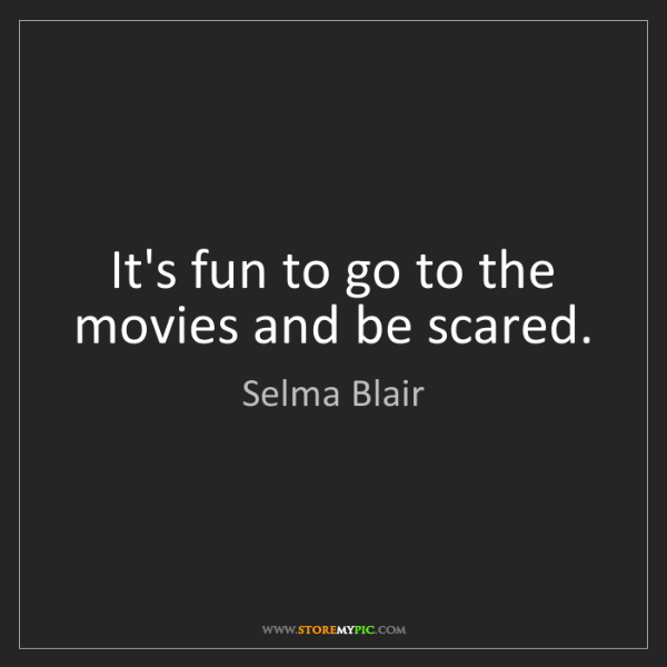 Selma Blair: It's fun to go to the movies and be scared.