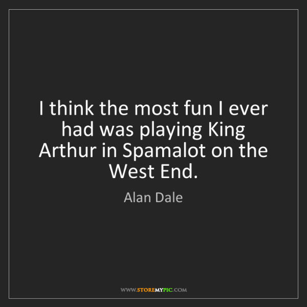 Alan Dale: I think the most fun I ever had was playing King Arthur...