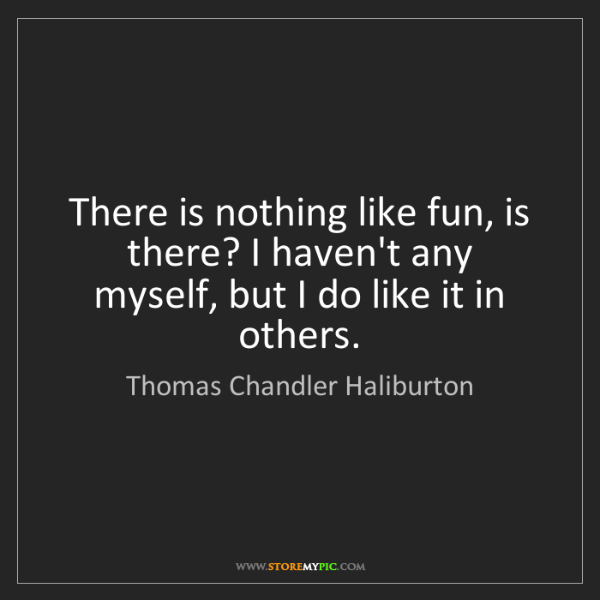 Thomas Chandler Haliburton: There is nothing like fun, is there? I haven't any myself,...