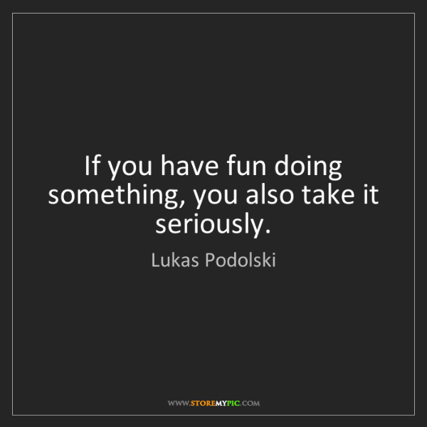 Lukas Podolski: If you have fun doing something, you also take it seriously.
