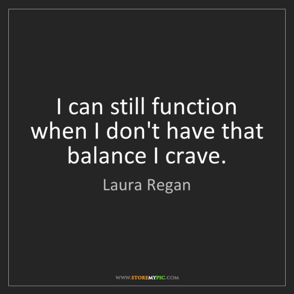 Laura Regan: I can still function when I don't have that balance I...