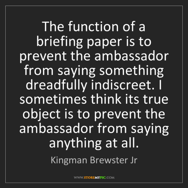 Kingman Brewster Jr: The function of a briefing paper is to prevent the ambassador...