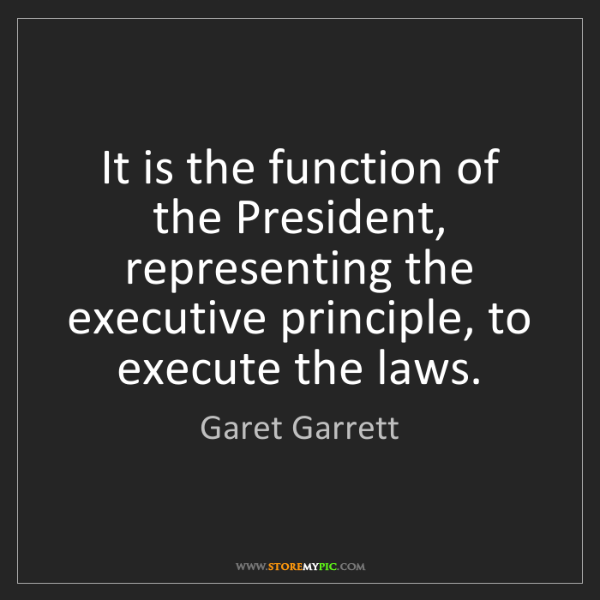 Garet Garrett: It is the function of the President, representing the...