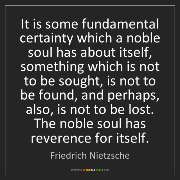 Friedrich Nietzsche: It is some fundamental certainty which a noble soul has...