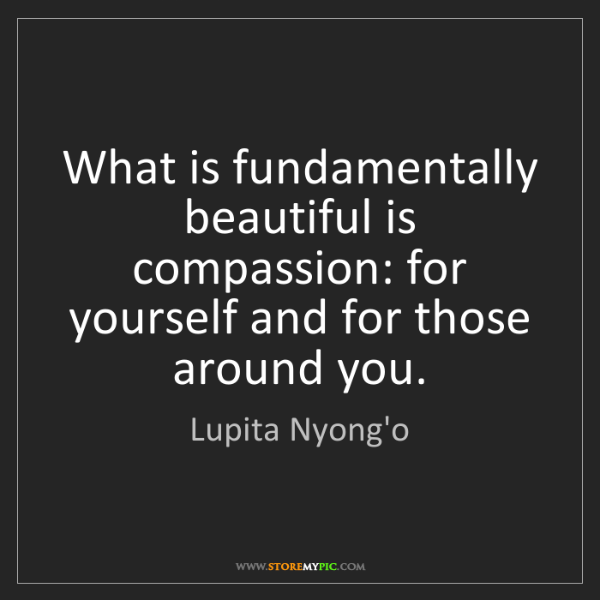 Lupita Nyong'o: What is fundamentally beautiful is compassion: for yourself...