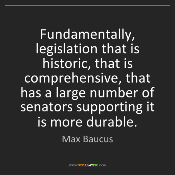 Max Baucus: Fundamentally, legislation that is historic, that is...