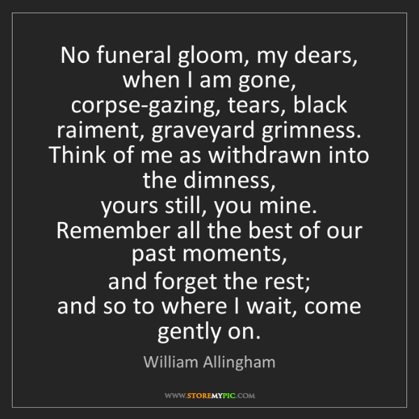 William Allingham: No funeral gloom, my dears, when I am gone,   corpse-gazing,...