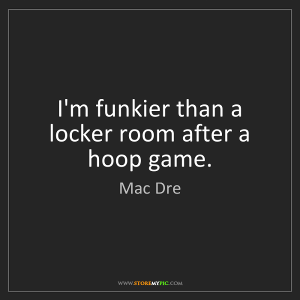 Mac Dre: I'm funkier than a locker room after a hoop game.