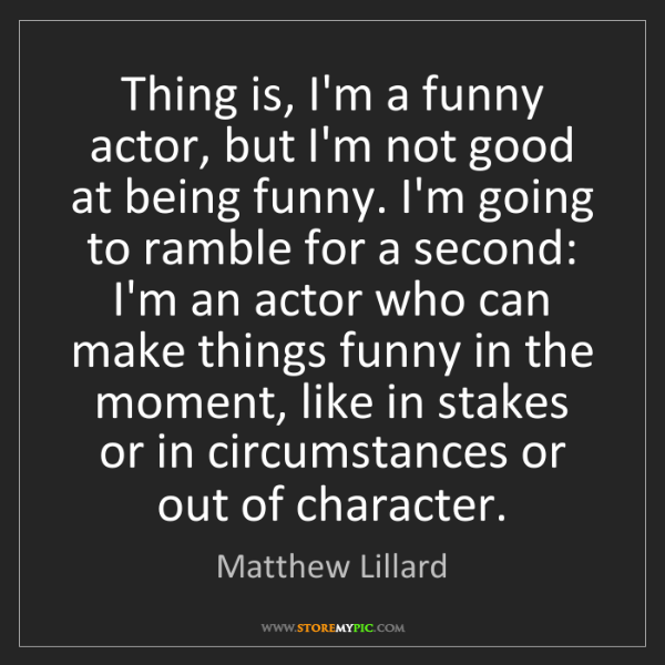 Matthew Lillard: Thing is, I'm a funny actor, but I'm not good at being...