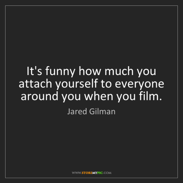 Jared Gilman: It's funny how much you attach yourself to everyone around...