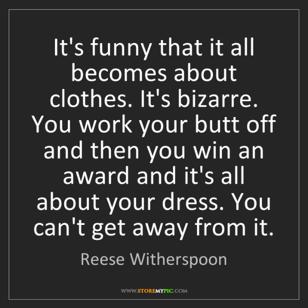Reese Witherspoon: It's funny that it all becomes about clothes. It's bizarre....