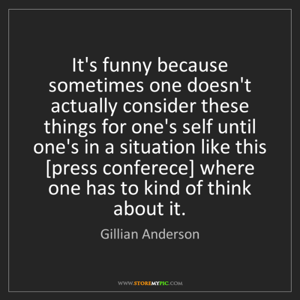 Gillian Anderson: It's funny because sometimes one doesn't actually consider...