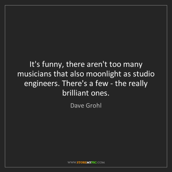 Dave Grohl: It's funny, there aren't too many musicians that also...