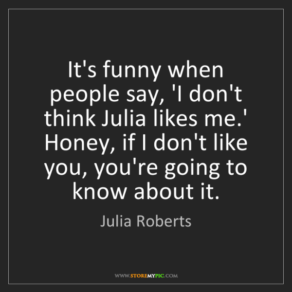 Julia Roberts: It's funny when people say, 'I don't think Julia likes...