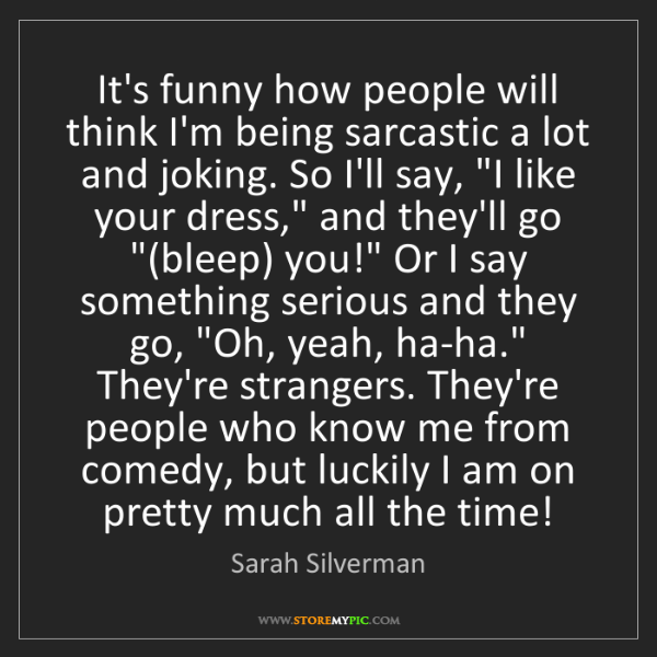 Sarah Silverman: It's funny how people will think I'm being sarcastic...