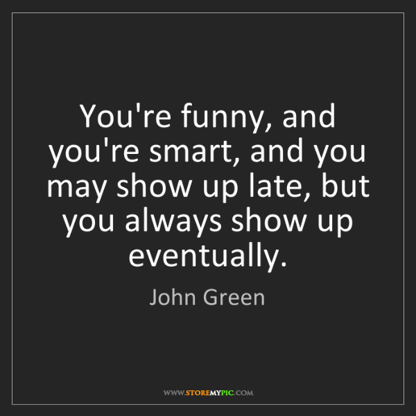 John Green: You're funny, and you're smart, and you may show up late,...