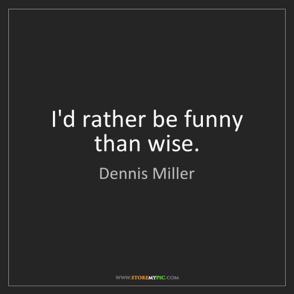 Dennis Miller: I'd rather be funny than wise.