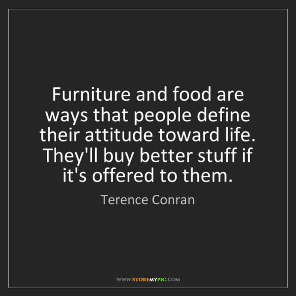 Terence Conran: Furniture and food are ways that people define their...