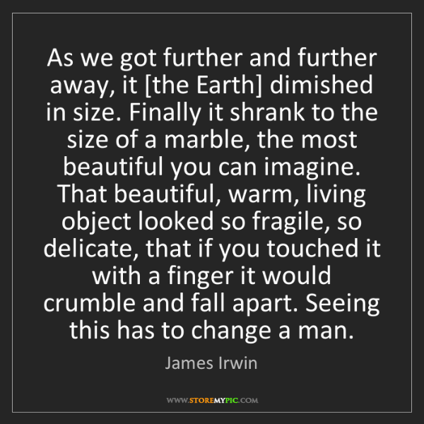 James Irwin: As we got further and further away, it [the Earth] dimished...