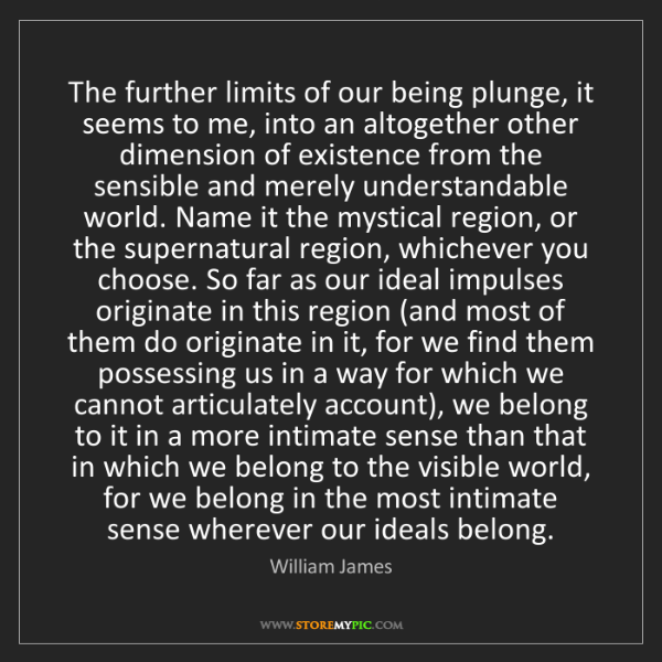 William James: The further limits of our being plunge, it seems to me,...
