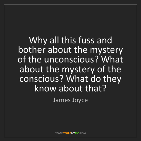 James Joyce: Why all this fuss and bother about the mystery of the...