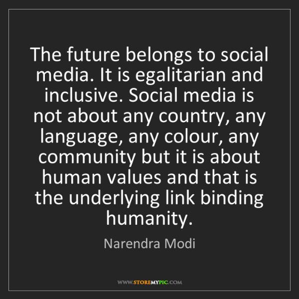 Narendra Modi: The future belongs to social media. It is egalitarian...