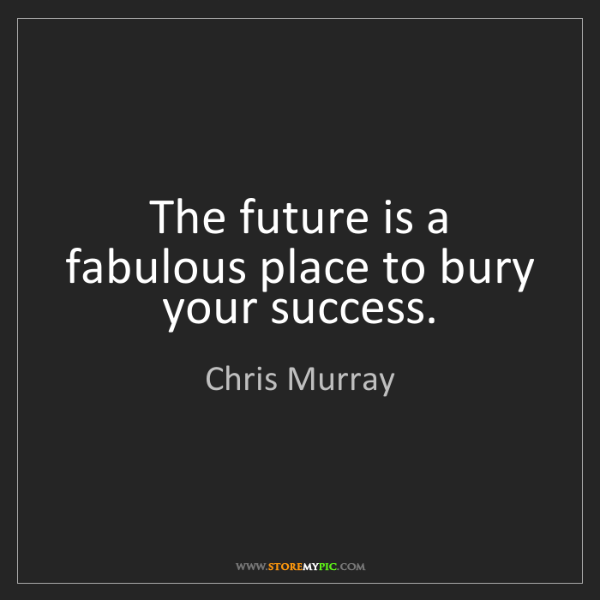 Chris Murray: The future is a fabulous place to bury your success.