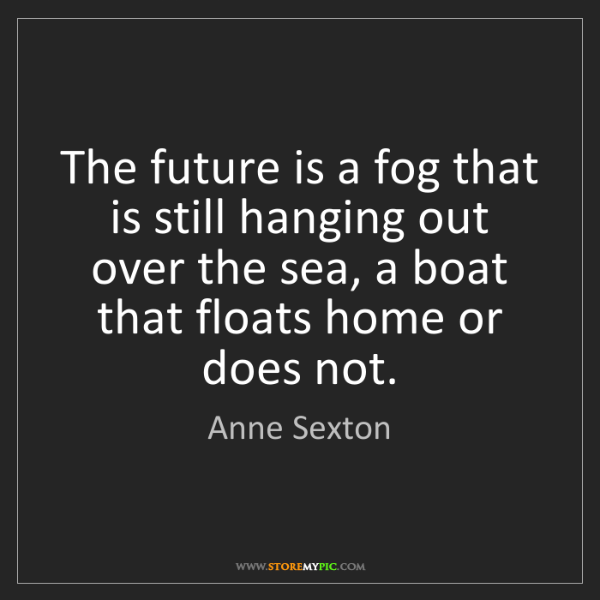Anne Sexton: The future is a fog that is still hanging out over the...